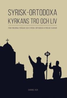 Syrisk-ortodoxa kyrkans tro och liv: Frikyrkorna frågar och Syrisk-ortodoxa kyrkan svarar